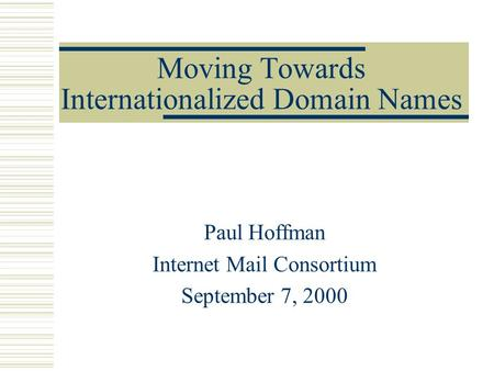 Moving Towards Internationalized Domain Names Paul Hoffman Internet Mail Consortium September 7, 2000.