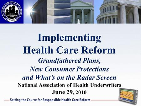 Implementing Health Care Reform Grandfathered Plans, New Consumer Protections and Whats on the Radar Screen National Association of Health Underwriters.