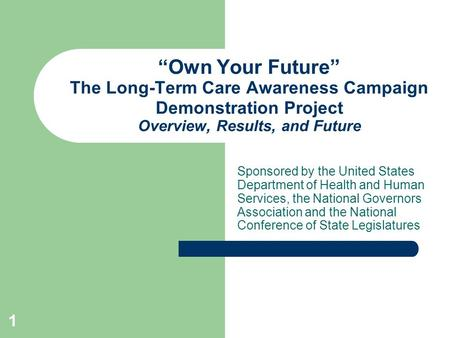 1 Own Your Future The Long-Term Care Awareness Campaign Demonstration Project Overview, Results, and Future Sponsored by the United States Department of.