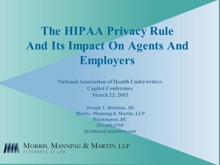 The HIPAA Privacy Rule And Its Impact On Agents And Employers National Association of Health Underwriters Capitol Conference March 23, 2003 Joseph T. Holahan,