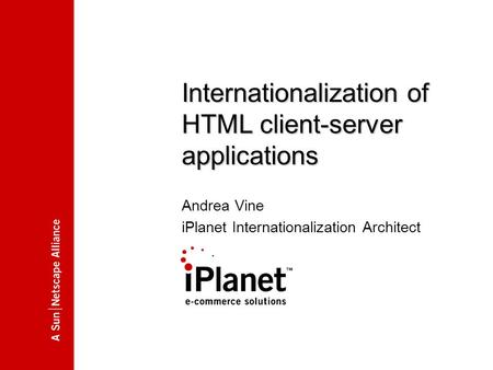 00.00.2000 Internationalization of HTML client-server applications Andrea Vine iPlanet Internationalization Architect.