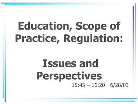 Education, Scope of Practice, Regulation: Issues and Perspectives 15:45 – 16:20 6/28/03.