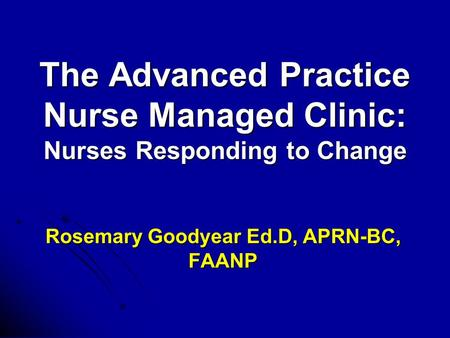 The Advanced Practice Nurse Managed Clinic: Nurses Responding to Change Rosemary Goodyear Ed.D, APRN-BC, FAANP.