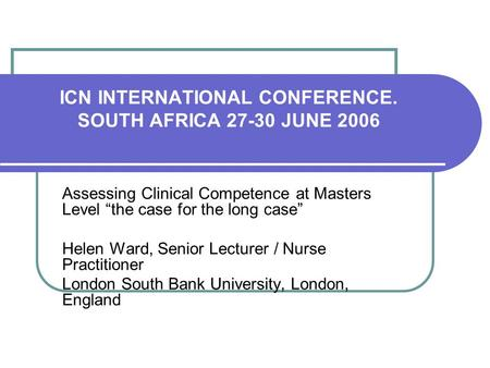 ICN INTERNATIONAL CONFERENCE. SOUTH AFRICA 27-30 JUNE 2006 Assessing Clinical Competence at Masters Level the case for the long case Helen Ward, Senior.