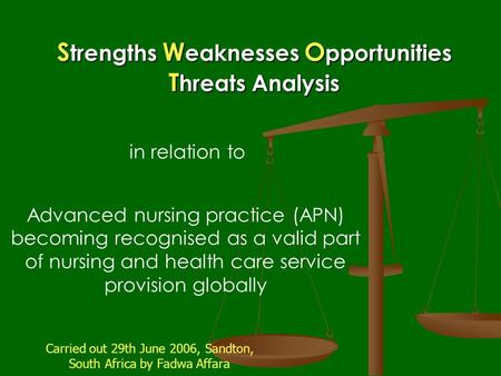 S trengths W eaknesses O pportunities T hreats Analysis Advanced nursing practice (APN) becoming recognised as a valid part of nursing and health care.