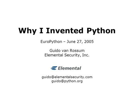 Why I Invented Python EuroPython – June 27, 2005 Guido van Rossum Elemental Security, Inc.