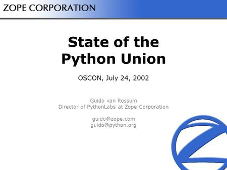 State of the Python Union OSCON, July 24, 2002 Guido van Rossum Director of PythonLabs at Zope Corporation