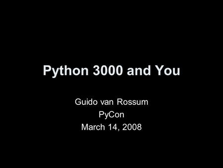 Python 3000 and You Guido van Rossum PyCon March 14, 2008.