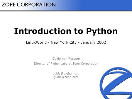 Introduction to Python LinuxWorld - New York City - January 2002 Guido van Rossum Director of PythonLabs at Zope Corporation