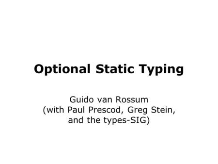 Optional Static Typing Guido van Rossum (with Paul Prescod, Greg Stein, and the types-SIG)