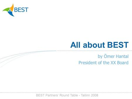 All about BEST by Ömer Hantal President of the XX Board BEST Partners Round Table - Tallinn 2008.