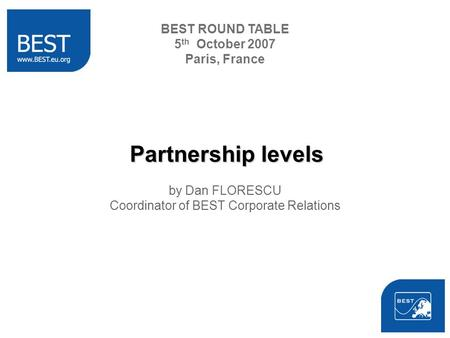Partnership levels by Dan FLORESCU Coordinator of BEST Corporate Relations BEST ROUND TABLE 5 th October 2007 Paris, France.