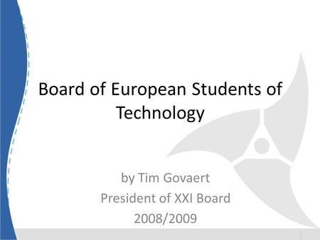 Board of European Students of Technology by Tim Govaert President of XXI Board 2008/2009.