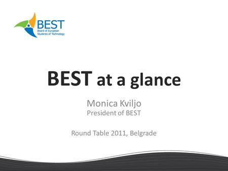 BEST at a glance Monica Kviljo President of BEST Round Table 2011, Belgrade.