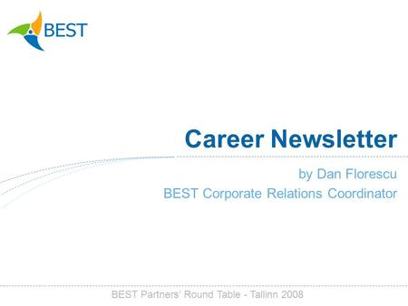 Career Newsletter by Dan Florescu BEST Corporate Relations Coordinator BEST Partners Round Table - Tallinn 2008.
