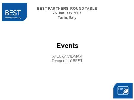 Events by LUKA VIDMAR Treasurer of BEST BEST PARTNERS ROUND TABLE 26 January 2007 Turin, Italy.