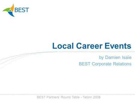 Local Career Events by Damien Isaïe BEST Corporate Relations BEST Partners Round Table - Tallinn 2008.