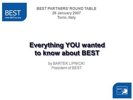 Everything YOU wanted to know about BEST by BARTEK LIPNICKI President of BEST BEST PARTNERS ROUND TABLE 26 January 2007 Turin, Italy.