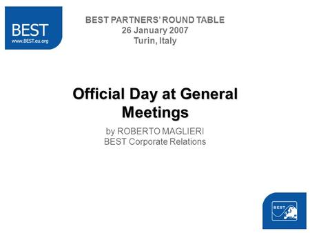 Official Day at General Meetings by ROBERTO MAGLIERI BEST Corporate Relations BEST PARTNERS ROUND TABLE 26 January 2007 Turin, Italy.