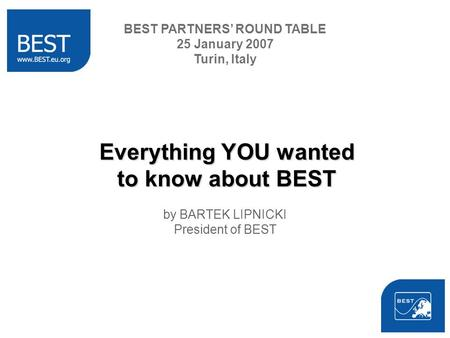 Everything YOU wanted to know about BEST by BARTEK LIPNICKI President of BEST BEST PARTNERS ROUND TABLE 25 January 2007 Turin, Italy.