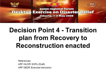 Decision Point 4 - Transition plan from Recovery to Reconstruction enacted References: ARF HA/DR SOPs (Draft) ARF DEDR Exercise Instruction.