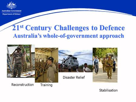 Reconstruction Stabilisation Training Disaster Relief 21 st Century Challenges to Defence Australias whole-of-government approach.