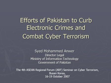 Efforts of Pakistan to Curb Electronic Crimes and Combat Cyber Terrorism Syed Mohammed Anwer Director Legal Ministry of Information Technology Government.