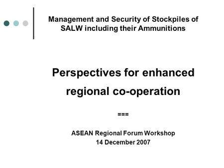 Management and Security of Stockpiles of SALW including their Ammunitions Perspectives for enhanced regional co-operation === ASEAN Regional Forum Workshop.