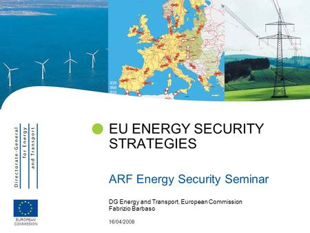 DG Energy and Transport, European Commission Fabrizio Barbaso 16/04/2008 EU ENERGY SECURITY STRATEGIES ARF Energy Security Seminar EUROPEAN COMMISSION.