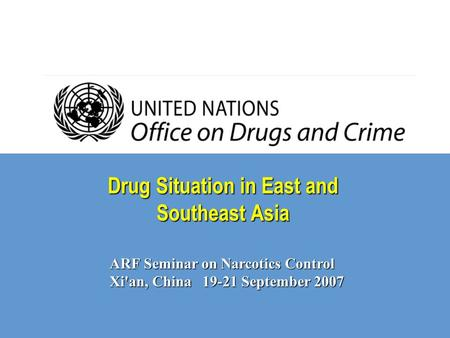 Drug Situation in East and Southeast Asia ARF Seminar on Narcotics Control Xi'an, China 19-21 September 2007.