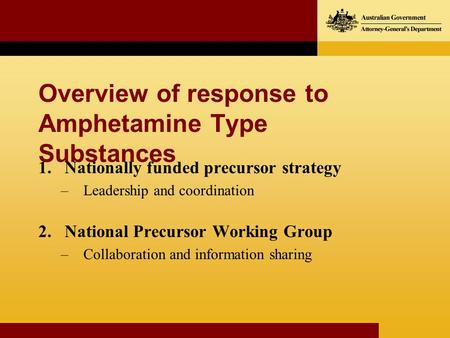 Overview of response to Amphetamine Type Substances 1.Nationally funded precursor strategy –Leadership and coordination 2.National Precursor Working Group.