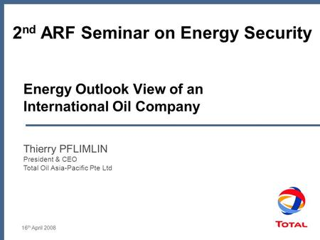 16 th April 2008 Energy Outlook View of an International Oil Company Thierry PFLIMLIN President & CEO Total Oil Asia-Pacific Pte Ltd 2 nd ARF Seminar on.