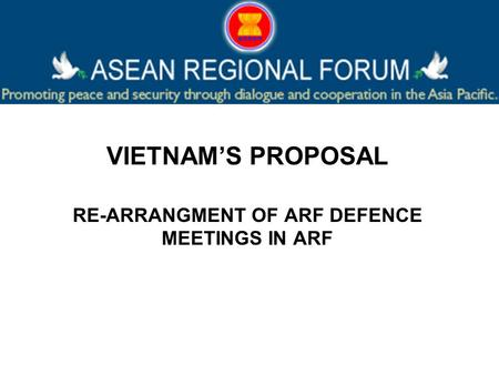 VIETNAMS PROPOSAL RE-ARRANGMENT OF ARF DEFENCE MEETINGS IN ARF.