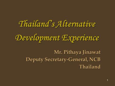 1 Thailands Alternative Development Experience Mr. Pithaya Jinawat Deputy Secretary-General, NCB Thailand.