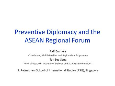 Preventive Diplomacy and the ASEAN Regional Forum Ralf Emmers Coordinator, Multilateralism and Regionalism Programme Tan See Seng Head of Research, Institute.