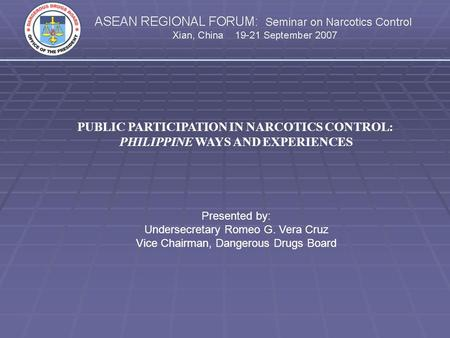 PUBLIC PARTICIPATION IN NARCOTICS CONTROL: PHILIPPINE WAYS AND EXPERIENCES Presented by: Undersecretary Romeo G. Vera Cruz Vice Chairman, Dangerous Drugs.