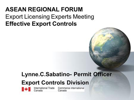 ASEAN REGIONAL FORUM Export Licensing Experts Meeting Effective Export Controls Lynne.C.Sabatino- Permit Officer Export Controls Division.