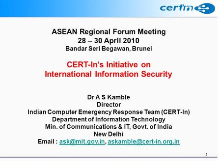 1 ASEAN Regional Forum Meeting 28 – 30 April 2010 Bandar Seri Begawan, Brunei CERT-Ins Initiative on International Information Security Dr A S Kamble Director.