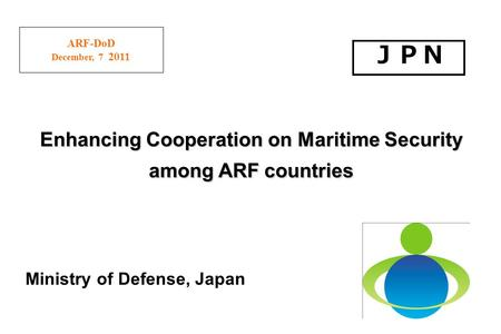 ARF-DoD December, 7 2011 Ministry of Defense, Japan Enhancing Cooperation on Maritime Security among ARF countries.