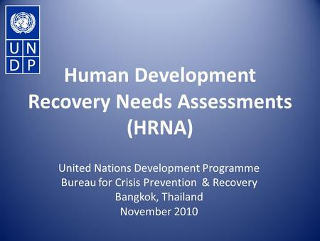 Human Development Recovery Needs Assessments (HRNA) United Nations Development Programme Bureau for Crisis Prevention & Recovery Bangkok, Thailand November.