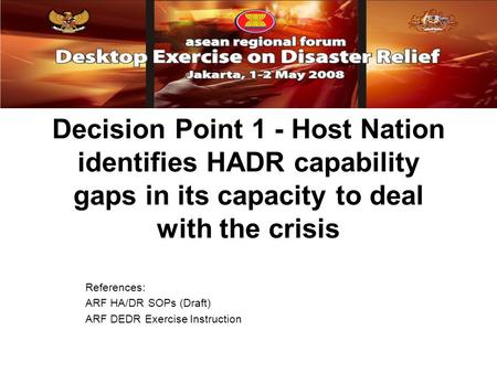 Decision Point 1 - Host Nation identifies HADR capability gaps in its capacity to deal with the crisis References: ARF HA/DR SOPs (Draft) ARF DEDR Exercise.