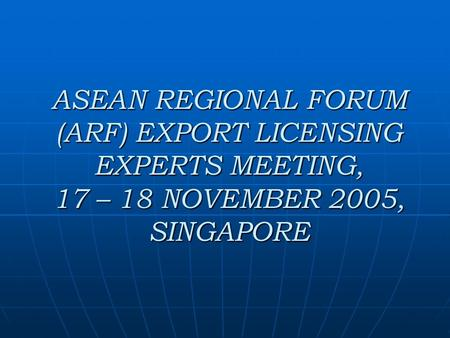 ASEAN REGIONAL FORUM (ARF) EXPORT LICENSING EXPERTS MEETING, 17 – 18 NOVEMBER 2005, SINGAPORE.