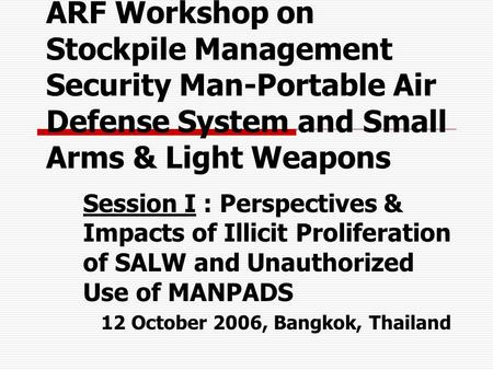ARF Workshop on Stockpile Management Security Man-Portable Air Defense System and Small Arms & Light Weapons Session I : Perspectives & Impacts of Illicit.