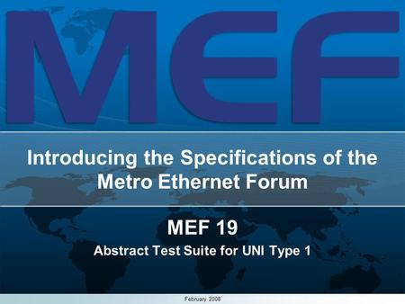 1 Introducing the Specifications of the Metro Ethernet Forum MEF 19 Abstract Test Suite for UNI Type 1 February 2008.