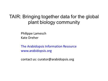 TAIR: Bringing together data for the global plant biology community Philippe Lamesch Kate Dreher The Arabidopsis Information Resource www.arabidopsis.org.