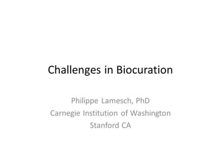 Challenges in Biocuration Philippe Lamesch, PhD Carnegie Institution of Washington Stanford CA.