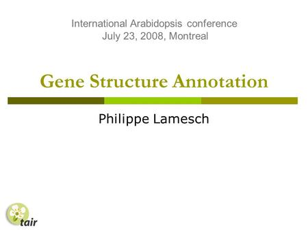 Gene Structure Annotation Philippe Lamesch International Arabidopsis conference July 23, 2008, Montreal.
