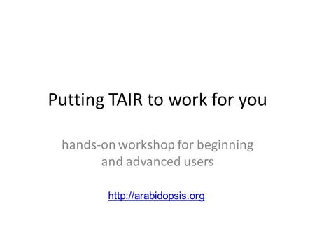 Putting TAIR to work for you hands-on workshop for beginning and advanced users