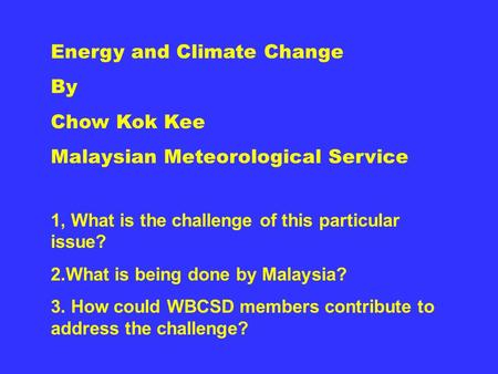 Energy and Climate Change By Chow Kok Kee Malaysian Meteorological Service 1, What is the challenge of this particular issue? 2.What is being done by Malaysia?