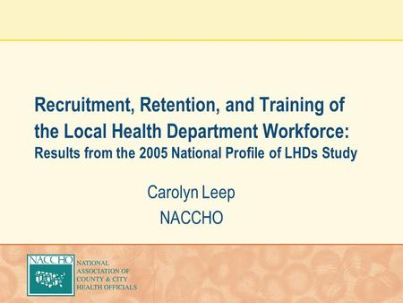 Recruitment, Retention, and Training of the Local Health Department Workforce: Results from the 2005 National Profile of LHDs Study Carolyn Leep NACCHO.